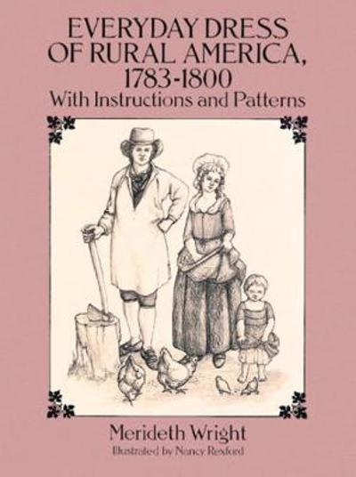 The Everyday Dress of Rural America, 1783-1800, with Instructions and Patterns - Meriteth Wright