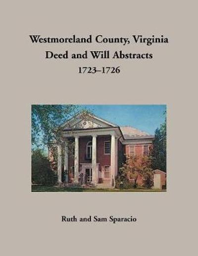 Westmoreland County, Virginia Deed and Will Abstracts, 1723-1726 - Ruth Sparacio