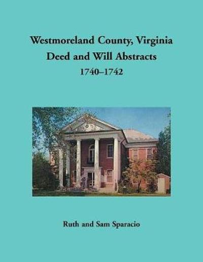 Westmoreland County, Virginia Deed and Will Abstracts, 1740-1742 - Ruth Sparacio