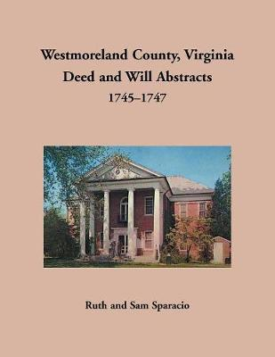 Westmoreland County, Virginia Deed and Will Abstracts, 1745-1747 - Ruth Sparacio
