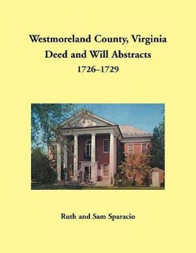 Westmoreland County, Virginia Deed and Will Abstracts, 1726-1729 - Ruth Sparacio