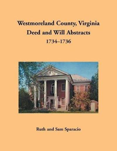 Westmoreland County, Virginia Deed and Will Abstracts, 1734-1736 - Ruth Sparacio