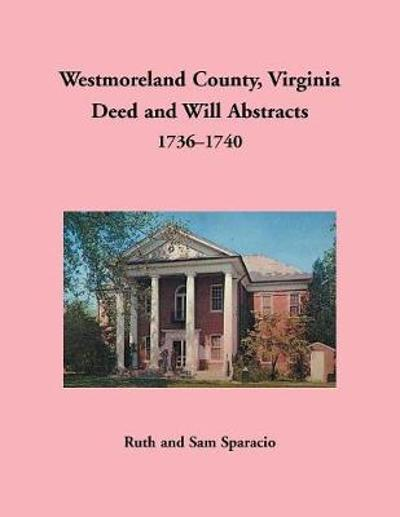 Westmoreland County, Virginia Deed and Will Abstracts, 1736-1740 - Ruth Sparacio