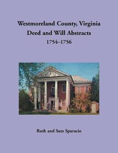 Westmoreland County, Virginia Deed and Will Abstracts, 1754-1756 - Ruth Sparacio