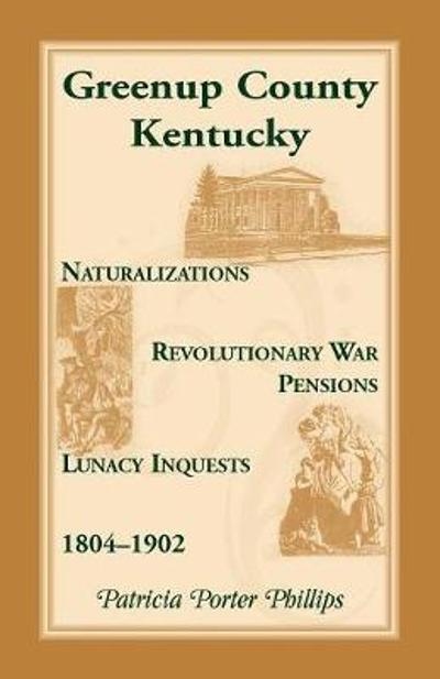 Greenup County, Kentucky, Naturalizations, Revolutionary War Pensions, Lunacy Inquests, 1804-1902 - Patricia Porter Phillips