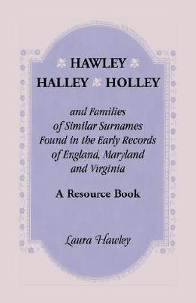 Hawley, Halley, Holley and Families of Similar Surnames Found in the Early Records of England, Maryland and Virginia. A Resource Book - Laura Hawley
