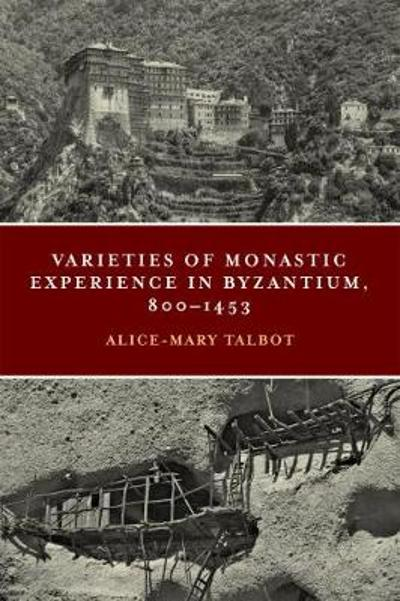 Varieties of Monastic Experience in Byzantium, 800-1453 - Alice-Mary Talbot