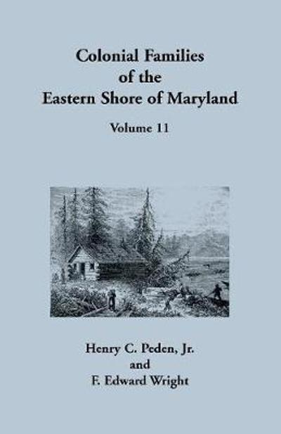 Colonial Families of the Eastern Shore of Maryland, Volume 11 - Henry C Peden