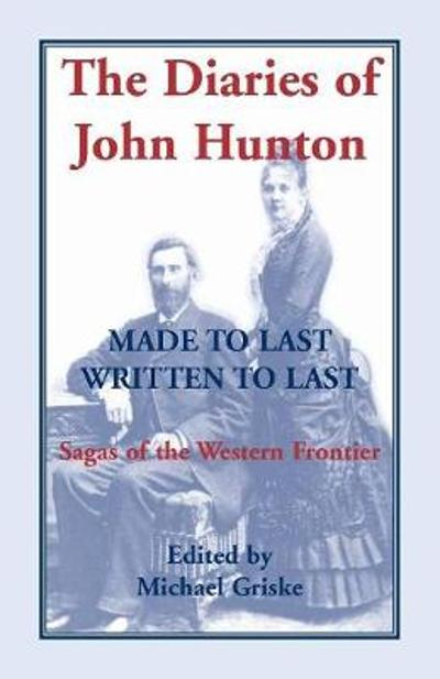 The Diaries of John Hunton, Made to Last, Written to Last, Sagas of the Western Frontier - Michael Griske