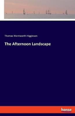 The Afternoon Landscape - Thomas Wentworth Higginson