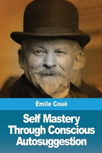 Self Mastery Through Conscious Autosuggestion - Emile Coue