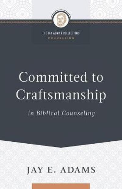 Committed to Craftsmanship in Biblical Counseling - Jay E Adams