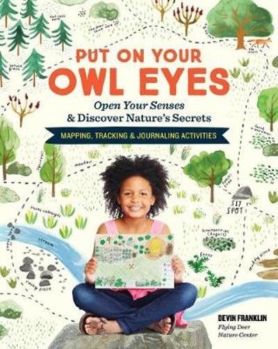 Put On Your Owl Eyes: Open Your Senses & Discover Nature's Secrets; Mapping, Tracking & Journaling Activities - ,Devin Franklin