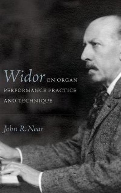Widor on Organ Performance Practice and Technique - John R. Near