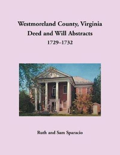 Westmoreland County, Virginia Deed and Will Abstracts, 1729-1732 - Ruth Sparacio