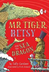 Mr Tiger, Betsy and the Sea Dragon - Sally Gardner Nick Maland
