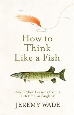 How to Think Like a Fish - Jeremy Wade