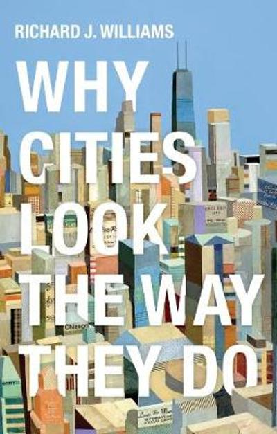 Why Cities Look the Way They Do - Richard J. Williams