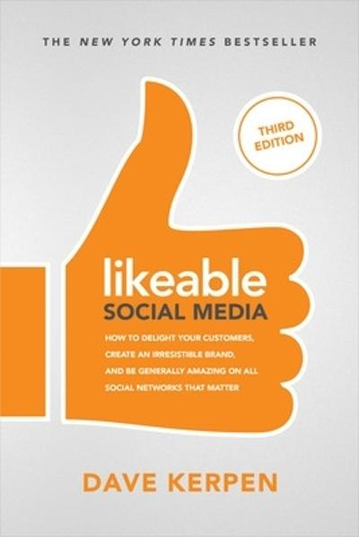 Likeable Social Media, Third Edition: How To Delight Your Customers, Create an Irresistible Brand, & Be Generally Amazing On All Social Networks That Matter - Dave Kerpen
