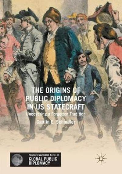 The Origins of Public Diplomacy in US Statecraft - Caitlin E. Schindler