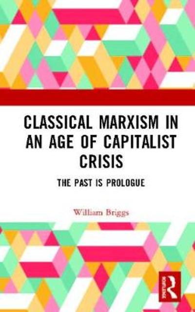 Classical Marxism in an Age of Capitalist Crisis - William Briggs
