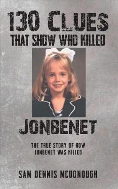 130 Clues That Show Who Killed JonBenet - Sam Dennis McDonough