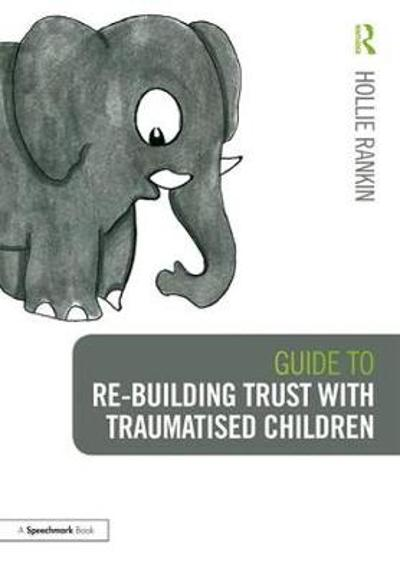 Guide to Re-building Trust with Traumatised Children - Hollie Rankin