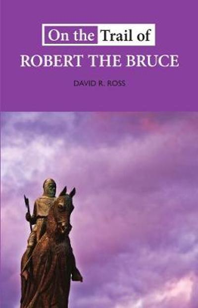 On the Trail of Robert the Bruce - David R. Ross