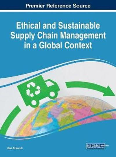 Ethical and Sustainable Supply Chain Management in a Global Context - Ulas Akkucuk