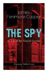 THE SPY - A Tale of the Neutral Ground (Espionage Thriller Classic) - James Fenimore Cooper