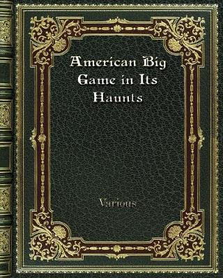 American Big Game in Its Haunts - Various