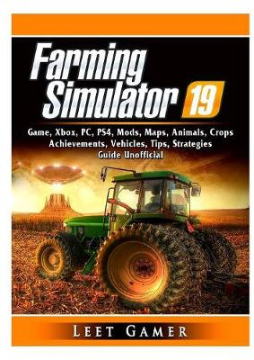Farming Simulator 19 Game, Xbox, Pc, Ps4, Mods, Maps, Animals, Crops, Achievements, Vehicles, Tips, Strategies, Guide Unofficial - Leet Gamer