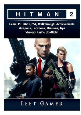 Hitman 2 Game, Pc, Xbox, Ps4, Walkthrough, Achievements, Weapons, Locations, Missions, Tips, Strategy, Guide Unofficial - Leet Gamer