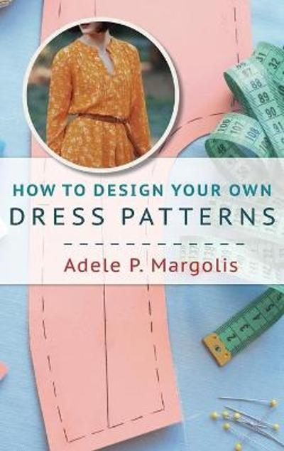 How to Design Your Own Dress Patterns - Adele Margolis