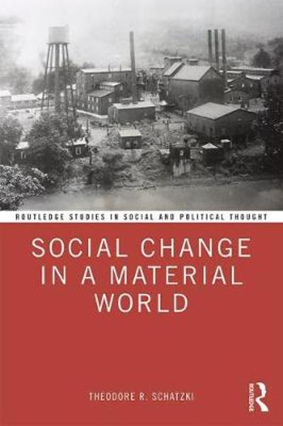 Social Change in a Material World - Theodore R. Schatzki