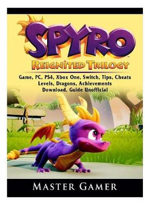 Spyro Reignited Trilogy Game, Pc, Ps4, Xbox One, Switch, Tips, Cheats, Levels, Dragons, Achievements, Download, Guide Unofficial - Master Gamer