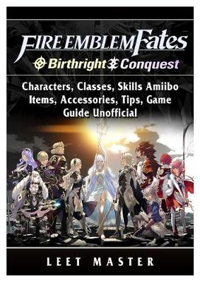 Fire Emblem Fates, Conquest, Birthright, Characters, Classes, Skills Amiibo, Items, Accessories, Tips, Game Guide Unofficial - Leet Master