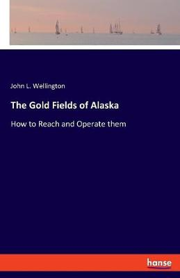 The Gold Fields of Alaska - John L Wellington