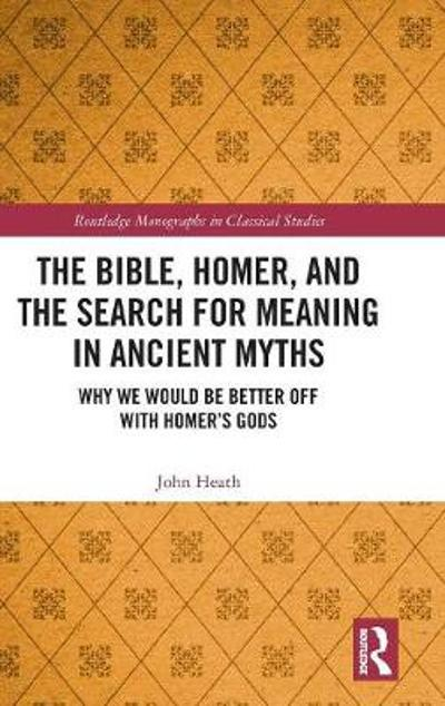 The Bible, Homer, and the Search for Meaning in Ancient Myths - John Heath