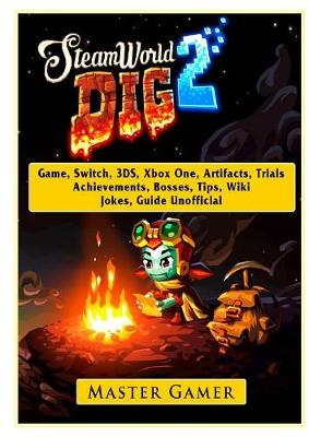 Steamworld Dig 2 Game, Switch, 3ds, Xbox One, Artifacts, Trials, Achievements, Bosses, Tips, Wiki, Jokes, Guide Unofficial - Master Gamer