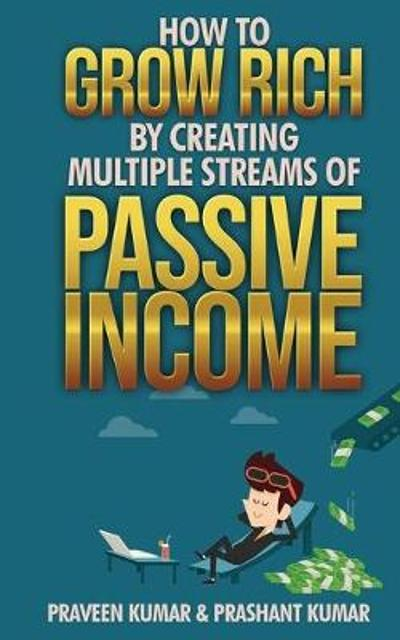 How to Grow Rich by Creating Multiple Streams of Passive Income - Praveen Kumar