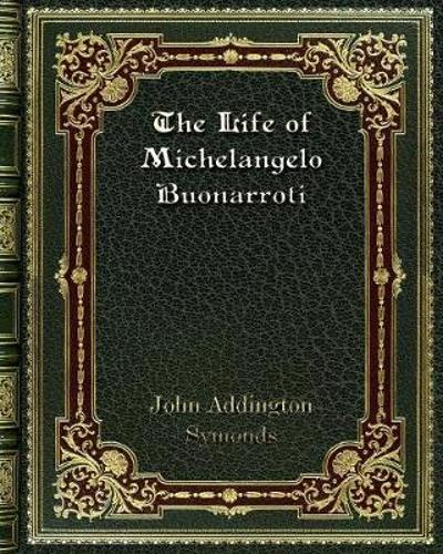 The Life of Michelangelo Buonarroti - John Addington Symonds