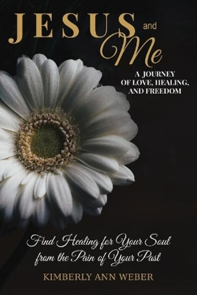 Jesus and Me - A Journey of Love, Healing, And Freedom - Kimberly Ann Weber