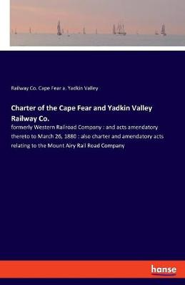 Charter of the Cape Fear and Yadkin Valley Railway Co. - Railway Co Cape Fear a Yadkin Valley