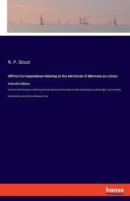 Official Correspondence Relating to the Admission of Montana as a State Into the Union - R P Stout