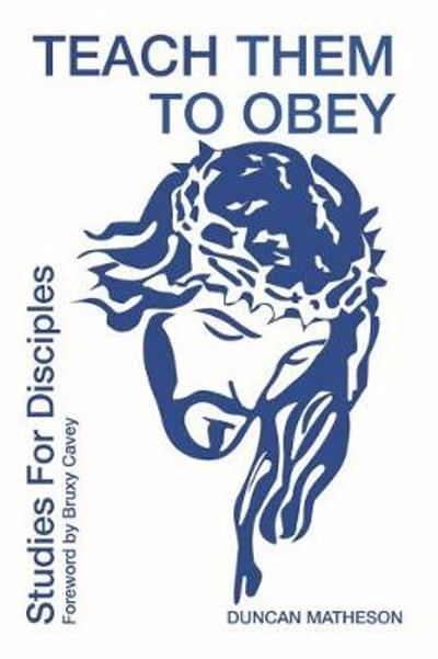 Teach Them To Obey - Studies for Disciples - Duncan Matheson