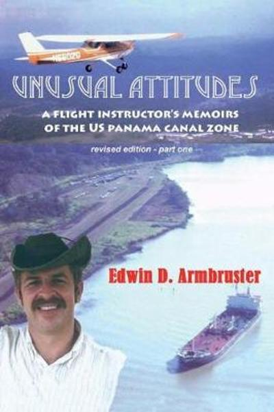 Unusual Attitudes- Flight Instructors Memoirs of the Canal Zone, part 1 rev - Edwin Armbruster