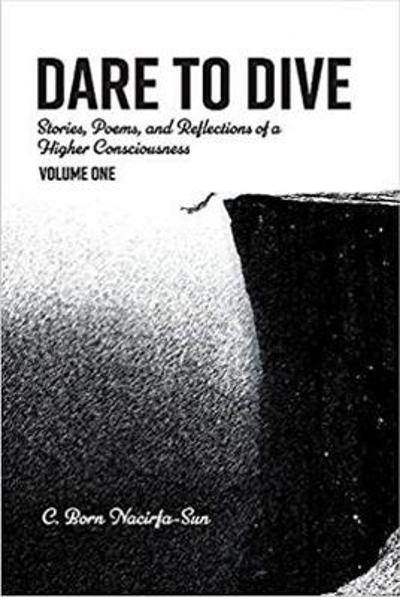 Dare to Dive: Stories, poems, and Reflections of a Higher Consciousness - C. Born Nacirfa-Sun