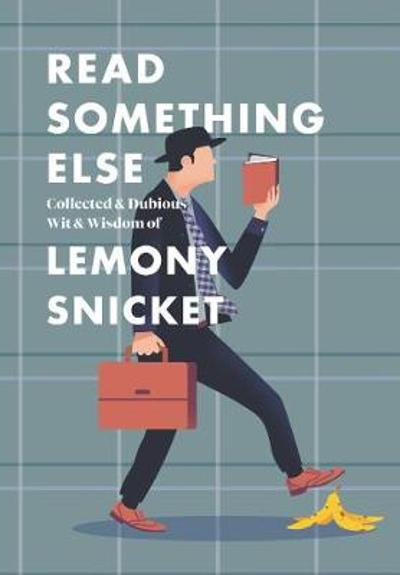 Read Something Else: Collected & Dubious Wit & Wisdom of Lemony Snicket - Lemony Snicket