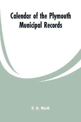 Calendar of the Plymouth Municipal Records - R N Worth